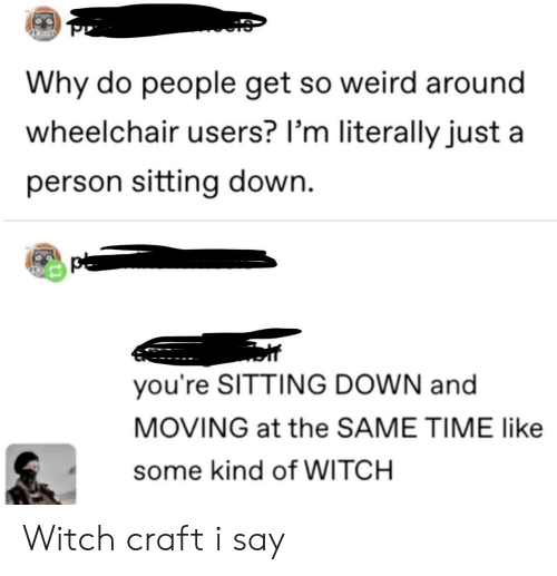craft: Why do people get so weird around  wheelchair users? I'm literally just a  person sitting down.  you're SITTING DOWN and  MOVING at the SAME TIME like  some kind of WITCH Witch craft i say