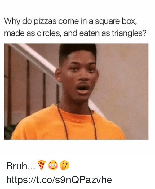 Bruh, Square, and Circles: Why do pizzas come in a square box,  made as circles, and eaten as triangles? Bruh...🍕😳🤔 https://t.co/s9nQPazvhe