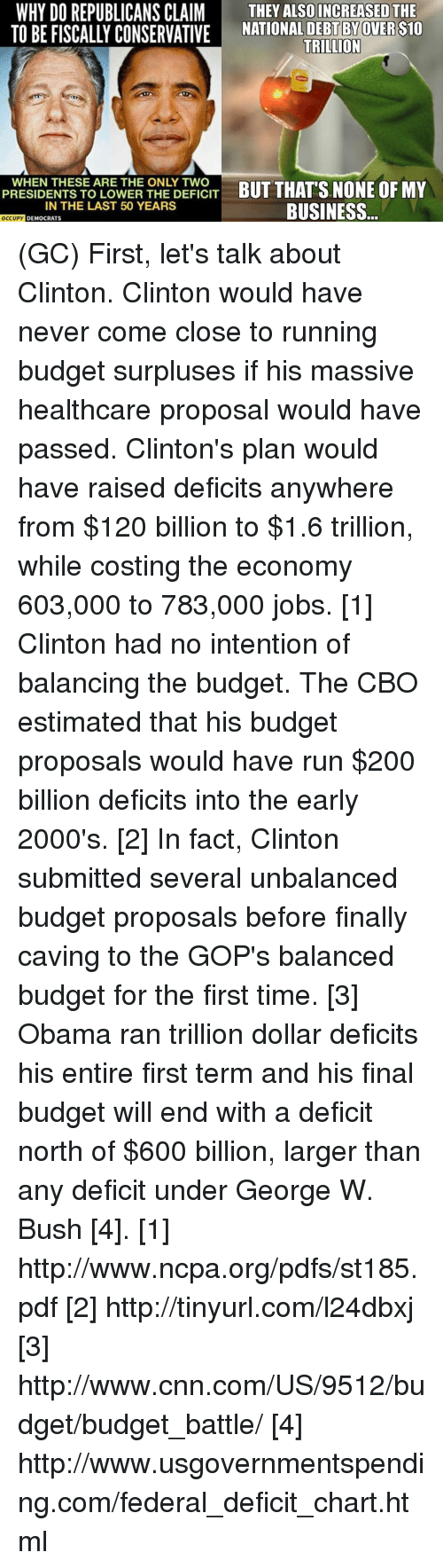 cnn.com, George W. Bush, and Memes: WHY DO REPUBLICANS CLAIM  THEY ALSO INCREASED THE  TO BE FISCALLY CONSERVATIVE NATIONAL DEBT BY  TRILLION  PRESIDENTS TO LOWER THE DEFICIT  BUT THATS NONE OF MY  IN THE LAST 50 YEARS  BUSINESS  DEMocRATs  OCCUPY (GC) First, let's talk about Clinton. Clinton would have never come close to running budget surpluses if his massive healthcare proposal would have passed. Clinton's plan would have raised deficits anywhere from $120 billion to $1.6 trillion, while costing the economy 603,000 to 783,000 jobs. [1]    Clinton had no intention of balancing the budget. The CBO estimated that his budget proposals would have run $200 billion deficits into the early 2000's. [2] In fact, Clinton submitted several unbalanced budget proposals before finally caving to the GOP's balanced budget for the first time. [3]   Obama ran trillion dollar deficits his entire first term and his final budget will end with a deficit north of $600 billion, larger than any deficit under George W. Bush [4].   [1]  http://www.ncpa.org/pdfs/st185.pdf [2] http://tinyurl.com/l24dbxj [3] http://www.cnn.com/US/9512/budget/budget_battle/ [4] http://www.usgovernmentspending.com/federal_deficit_chart.html