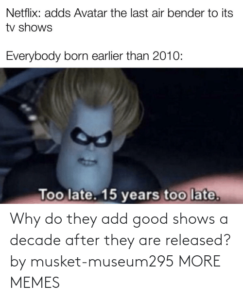 They Are: Why do they add good shows a decade after they are released? by musket-museum295 MORE MEMES