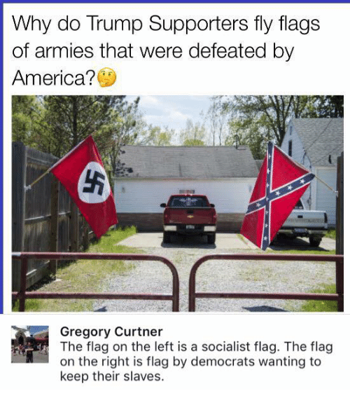 America, Memes, and Trump: Why do Trump Supporters fly flags  of armies that were defeated by  America?  Gregory Curtner  The flag on the left is a socialist flag. The flag  on the right is flag by democrats wanting to  keep their slaves.