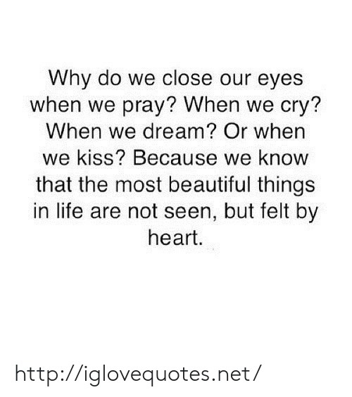 Beautiful, Life, and Heart: Why do we close our eyes  when we pray? When we cry?  When we dream? Or when  we kiss? Because we know  that the most beautiful things  in life are not seen, but felt by  heart. http://iglovequotes.net/