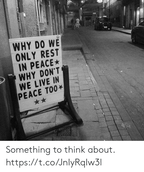 Memes, Live, and Peace: WHY DO WE  ONLY REST  IN PEACE  WHY DON'T  WE LIVE IN  PEACE TOO Something to think about. https://t.co/JnIyRqIw3l