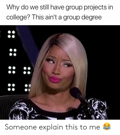 College, Degree, and Group: Why do we still have group projects in  college? This ain't a group degree Someone explain this to me 😂