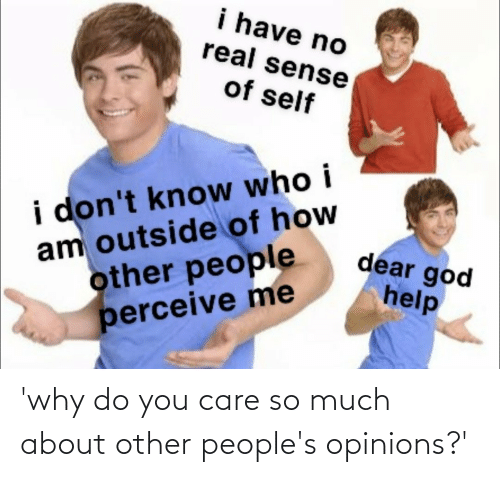 opinions: 'why do you care so much about other people's opinions?'