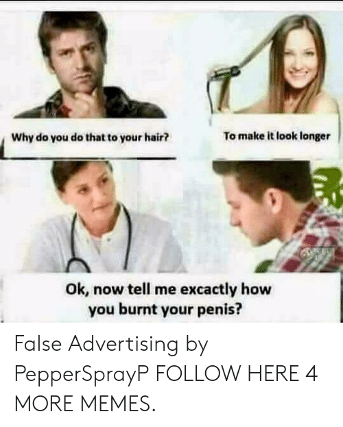 Dank, Memes, and Target: Why do you do that to your hair?  To make it look longer  Ok, now tell me excactly how  you burnt your penis? False Advertising by PepperSprayP FOLLOW HERE 4 MORE MEMES.