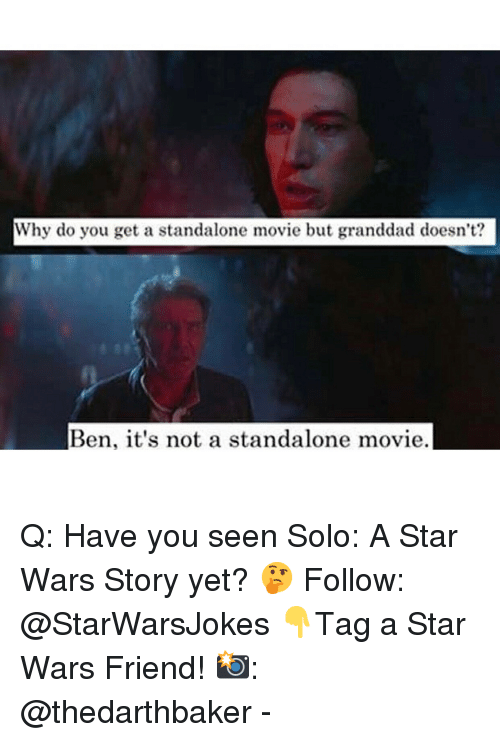 Memes, Star Wars, and Movie: Why do you get a standalone movie but granddad doesn't?  Ben, it's not a standalone movie. Q: Have you seen Solo: A Star Wars Story yet? 🤔 Follow: @StarWarsJokes 👇Tag a Star Wars Friend! 📸: @thedarthbaker -