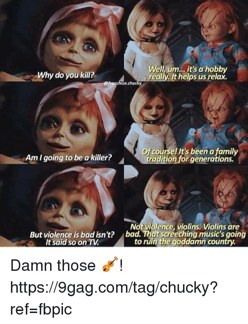 9gag, Bad, and Chucky: Why do you kill?  Well, um.., it's a hobby  really. It helps us relax.  @franchise.chucky  Of course! It's been a family  Am I going to be a killer?  Not violence, violins. Violins are  bad. That screeching music's going  to ruin the goddamn country  But violence is bad isn't?  It said so on TV Damn those 🎻! https://9gag.com/tag/chucky?ref=fbpic