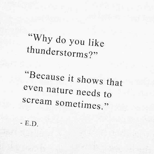 "E D: ""Why do you like  thunderstorms?""  ""Because it shows that  even nature needs to  scream sometimes.  27  - E.D"