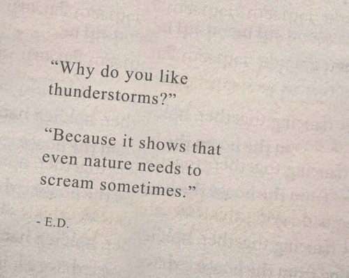 "E D: ""Why do you like  thunderstorms?""  ""Because it shows that  even nature needs to  scream sometimes.  - E.D."