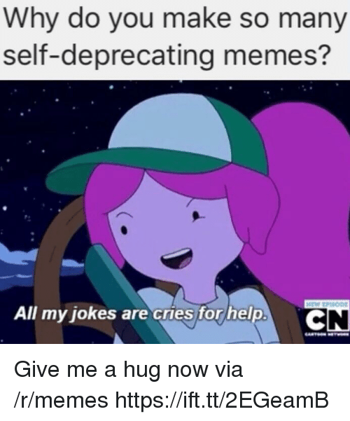 Memes, Help, and Jokes: Why do you make so many  self-deprecating memes?  All my jokes are cries for help  .C Give me a hug now via /r/memes https://ift.tt/2EGeamB