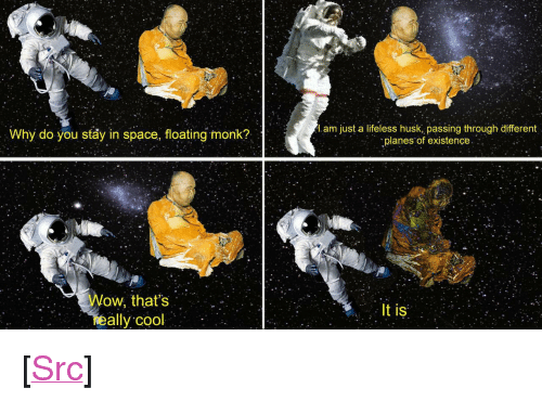 "Reddit, Wow, and Cool: Why do you stay in space, floating monk?  l.am just a lifeless husk, passing through different  planes of existence  Wow, that's  eally cool  It is <p>[<a href=""https://www.reddit.com/r/surrealmemes/comments/7sk82i/total_harmony/"">Src</a>]</p>"