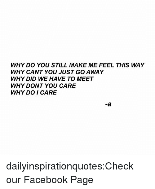 Facebook, Target, and Tumblr: WHY DO YOU STILL MAKE ME FEEL THIS WAY  WHY CANT YOU JUST GO AWAY  WHY DID WE HAVE TO MEET  WHY DONT YOU CARE  WHY DO I CARE  -a dailyinspirationquotes:Check our Facebook Page