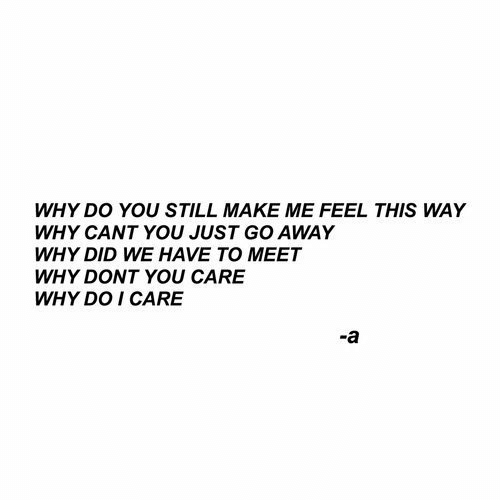 Why, Did, and Make: WHY DO YOU STILL MAKE ME FEEL THIS WAY  WHY CANT YOU JUST GO AWAY  WHY DID WE HAVE TO MEET  WHY DONT YOU CARE  WHY DO I CARE  -a