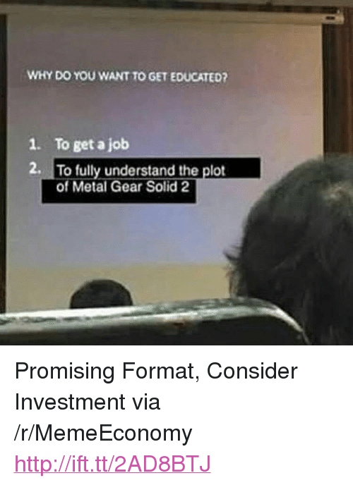 """Metal Gear: WHY DO YOU WANT TO GET EDUCATED?  1. To get a job  2. To fully understand the plot  of Metal Gear Solid 2 <p>Promising Format, Consider Investment via /r/MemeEconomy <a href=""""http://ift.tt/2AD8BTJ"""">http://ift.tt/2AD8BTJ</a></p>"""