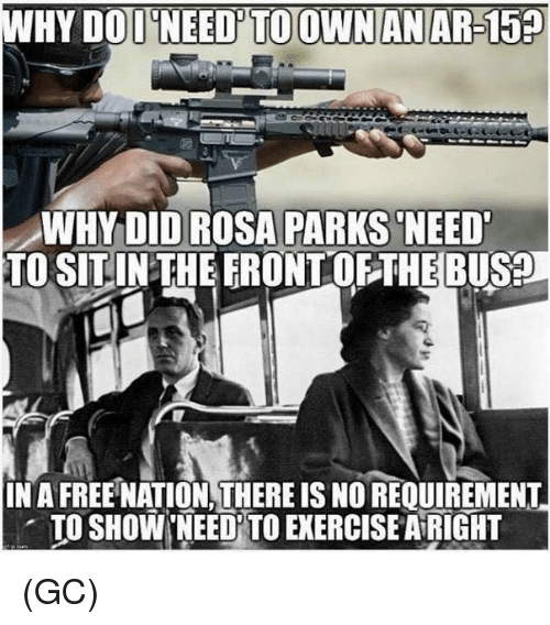 Rosa Parks: WHY DOD NEED'TO OWNANAR-15  WHYDID ROSA PARKS NEED  TO SITINTHEERONTOFTHEBUS?  IN A FREE NATION,THERE IS NO REQUIREMENT  . TO SHOW'NEEDİTO EXERCISE AiRIGHT (GC)