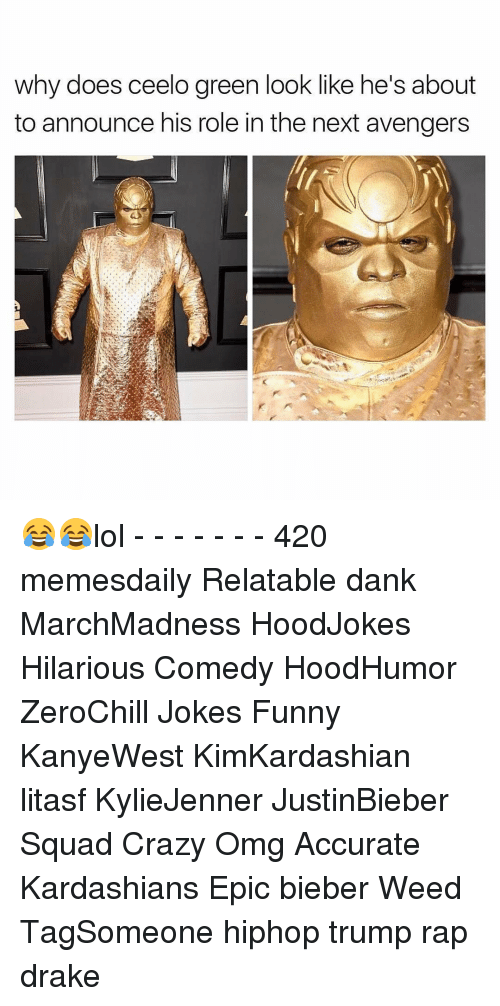 Why Doe: Why does Ceelo green look like he S about  to announce his role in the next avengers 😂😂lol - - - - - - - 420 memesdaily Relatable dank MarchMadness HoodJokes Hilarious Comedy HoodHumor ZeroChill Jokes Funny KanyeWest KimKardashian litasf KylieJenner JustinBieber Squad Crazy Omg Accurate Kardashians Epic bieber Weed TagSomeone hiphop trump rap drake