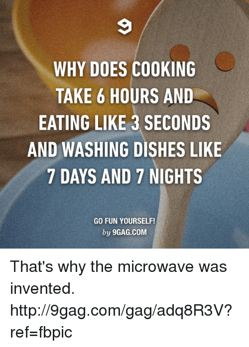 take 6: WHY DOES COOKING  TAKE 6 HOURS AND  EATING LIKE 3 SECONDS  AND WASHING DISHES LIKE  7 DAYS AND 7 NIGHTS  GO FUN YOURSELF!  by 9GAG.COM That's why the microwave was invented. http://9gag.com/gag/adq8R3V?ref=fbpic