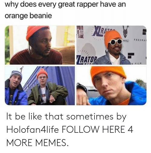 beanie: why does every great rapper have an  orange beanie  | SİDE  ARKO FREEMA  RATOR It be like that sometimes by Holofan4life FOLLOW HERE 4 MORE MEMES.
