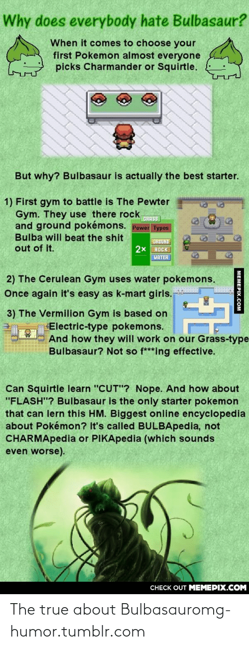 """Choose Your: Why does everybody hate Bulbasaur?  When it comes to choose your  first Pokemon almost everyone  picks Charmander or Squirtle.  But why? Bulbasaur is actually the best starter.  1) First gym to battle is The Pewter  Gym. They use there rock,  and ground pokémons. Power Types  Bulba will beat the shit  GRASS  GROUND  2x ROCK  out of it.  WATER  2) The Cerulean Gym uses water pokemons.  Once again it's easy as k-mart girls.  3) The Vermilion Gym is based on  Electric-type pokemons.  And how they will work on our Grass-type  Bulbasaur? Not so f***ing effective.  Can Squirtle learn """"CUT""""? Nope. And how about  """"FLASH""""? Bulbasaur is the only starter pokemon  that can lern this HM. Biggest online encyclopedia  about Pokémon? It's called BULBApedia, not  CHARMApedia or PIKApedia (which sounds  even worse).  CНECK OUT MЕМЕРIХ.COM  МЕМЕРХ.Cом The true about Bulbasauromg-humor.tumblr.com"""