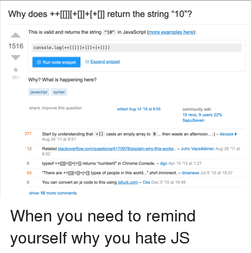 """Broomstick, Chrome, and Community: Why does +++Il++] return the string """"10""""?  This is valid and returns the string """"10"""" in JavaScript (more examples here):  console. log(++[[]]+[]]+[+[]])  O Run code snippet  Expand snippet  551  Why? What is happening here?  javascript syntax  share improve this question  edited Aug 14 '18 at 8:55  community wiki  15 revs, 9 users 22%  SapuSeven  377 Start by understanding tha  casts an empty array to 0  then waste an afternoon... ;) - deceze  Aug 26 '11 at 8:51  Related stackoverflow.com/questions/4170978/explain-why-this-works . - Juho Vepsäläinen Aug 26'11 at  8:52  12  typeof ++I+++l] returns """"number0"""" in Chrome Console. - dgo Apr 10 '13 at 1:27  84 """"There are ++0l++  types of people in this world..."""" shirt imminent. - dmanexe Jul 8'15 at 19:37  6  You can convert an js code to this using jsfuck.com- Oss Dec 5 '15 at 16:46  show 10 more comments When you need to remind yourself why you hate JS"""