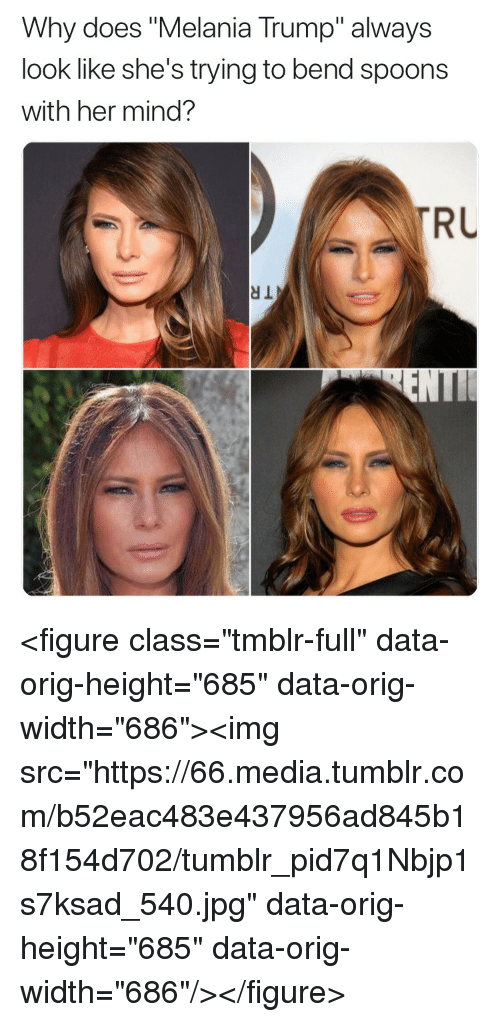 "Melania Trump, Tumblr, and Trump: Why does ""Melania Trump"" always  look like she's trying to bend spoons  with her mind?  RU <figure class=""tmblr-full"" data-orig-height=""685"" data-orig-width=""686""><img src=""https://66.media.tumblr.com/b52eac483e437956ad845b18f154d702/tumblr_pid7q1Nbjp1s7ksad_540.jpg"" data-orig-height=""685"" data-orig-width=""686""/></figure>"