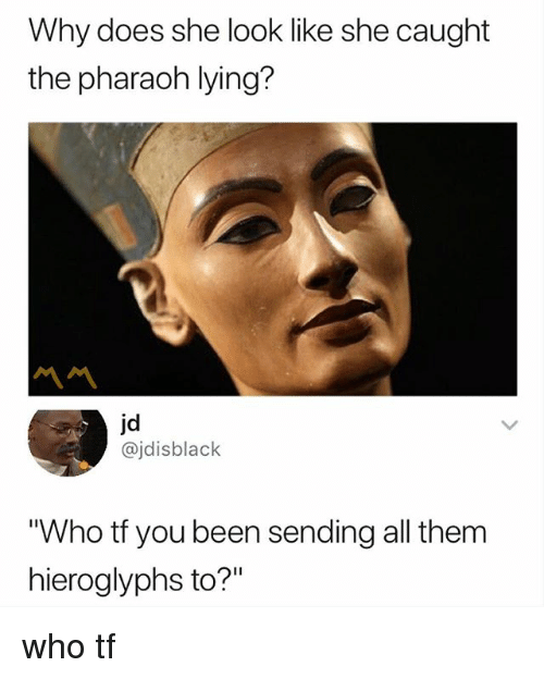 """Dank Memes, Lying, and Been: Why does she look like she caught  the pharaoh lying?  jd  @jdisblack  Who tf you been sending all them  hieroglyphs to?"""" who tf"""