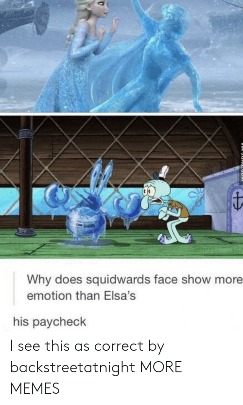 Dank, Memes, and Target: Why does squidwards face show more  emotion than Elsa's  his paycheck I see this as correct by backstreetatnight MORE MEMES