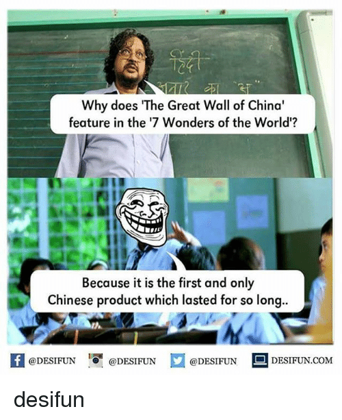 "Memes, China, and Chinese: Why does ""The Great Wall of China'  feature in the '7 Wonders of the World'?  Because it is the first and only  Chinese product which lasted for so long..  @DESIFUN  DESIFUN.COM  @DESIFUN  @DESIFUN desifun"