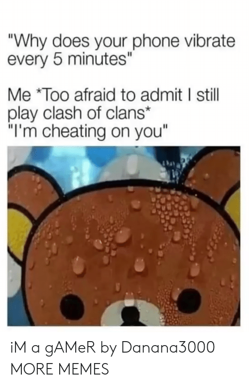 "Cheating, Dank, and Memes: ""Why does your phone vibrate  every 5 minutes""  Me Too afraid to admit I still  play clash of clans*  ""I'm cheating on you"" iM a gAMeR by Danana3000 MORE MEMES"