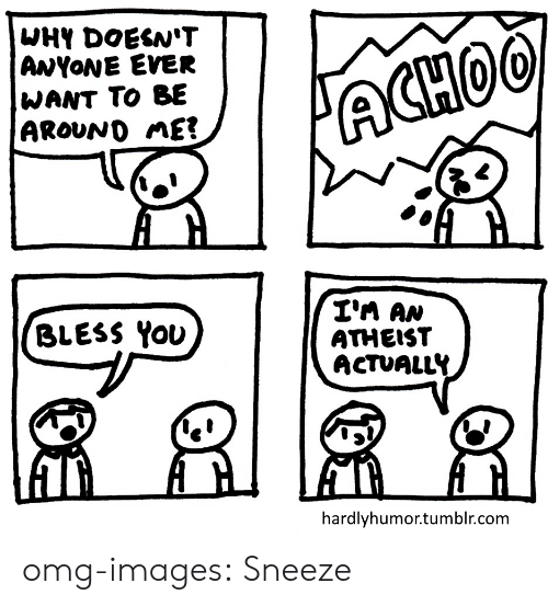 Omg, Tumblr, and Blog: WHY DOESN'T  ANYoNE EVER  WANT TO BE  AROvND nE  I'n AN  ATHEIST  ACTUALLY  BLESS You  hardlyhumor.tumblr.com omg-images:  Sneeze