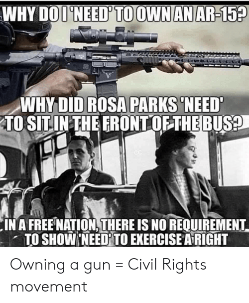 Rosa Parks, Exercise, and Free: WHY DOI'NEED' TO OWN AN AR-15?  WHY DID ROSA PARKS 'NEED  TO SITIN THE FRONT OF THE BUS?  IN A FREE NATION, THERE IS NO REQUIREMENT  TO SHOW NEED TO EXERCISE A RIGHT Owning a gun = Civil Rights movement
