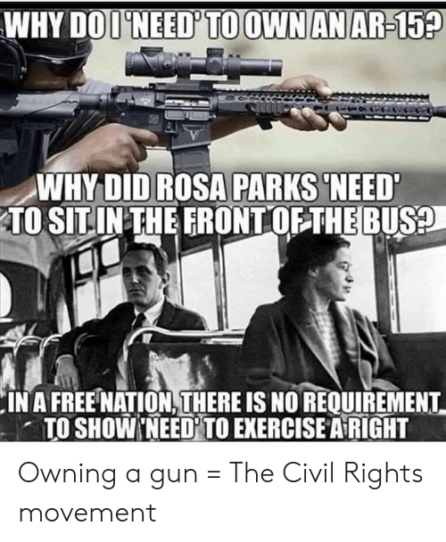 Rosa Parks, Exercise, and Free: WHY DOI'NEED' TO OWN AN AR-15?  WHY DID ROSA PARKS 'NEED  TO SITIN THE FRONT OF THE BUS?  IN A FREE NATION, THERE IS NO REQUIREMENT  TO SHOW NEED TO EXERCISE A RIGHT Owning a gun = The Civil Rights movement