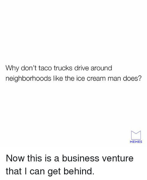 Dank, Memes, and Business: Why don't taco trucks drive around  neighborhoods like the ice cream man does?  MEMES Now this is a business venture that I can get behind.