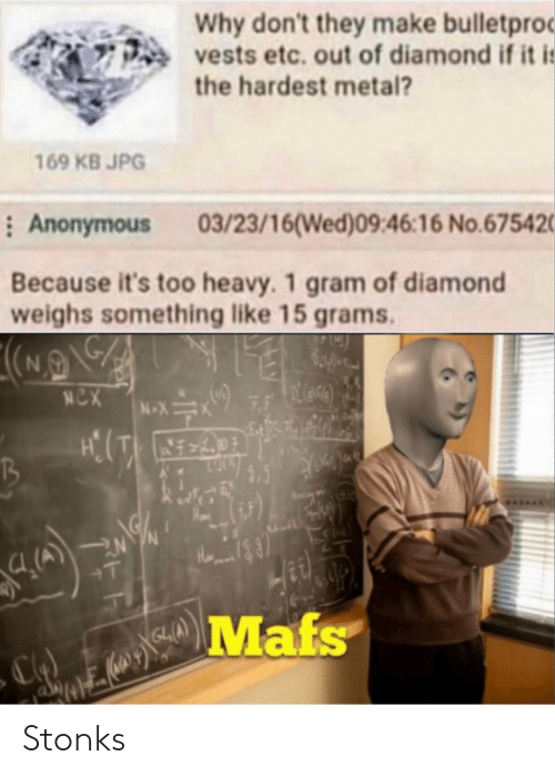 jpg: Why don't they make bulletproc  vests etc. out of diamond if it i:  the hardest metal?  169 KB JPG  : Anonymous  03/23/16(Wed)09:46:16 No.675420  Because it's too heavy. 1 gram of diamond  weighs something like 15 grams.  NCX  7F  N-X  +T  Mafs Stonks