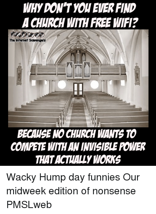 Free Wifi: WHY DON'T YOU EVER FIND  A CHURCH WITH FREE WIFI?  The Internet Scavengers  BECAUSE NO CHURCH WANTS TO  COMETE WITH AN INVISIBLE POWER  THATACTALLY WORKS <p>Wacky Hump day funnies  Our midweek edition of nonsense  PMSLweb </p>