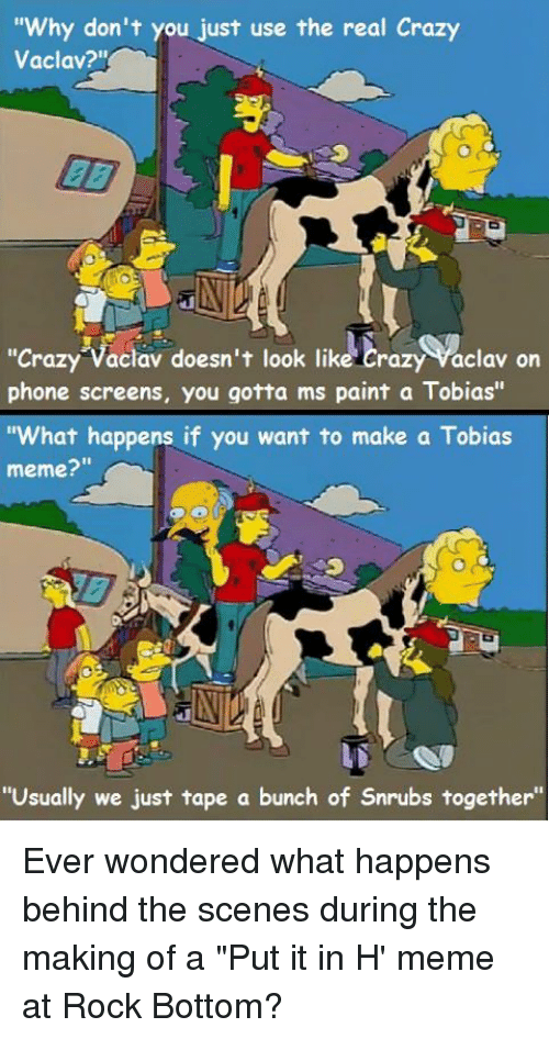 """Crazy, Memes, and Phone: """"Why don't you just use the real Crazy  Vaclav?""""  crazy Vaclav doesn't look like Crazy aclav on  phone screens, you gotta ms paint a Tobias""""  """"What happens if you want to make a Tobias  meme?""""  Usually we just tape a bunch of Snrubs together Ever wondered what happens behind the scenes during the making of a """"Put it in H' meme at Rock Bottom?"""