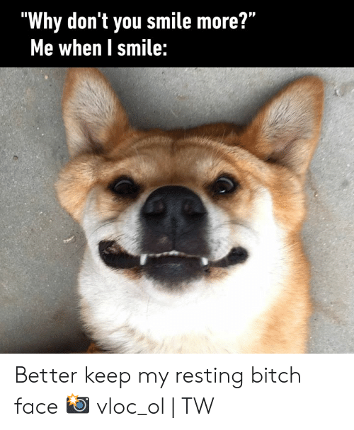 "Bitch, Dank, and Smile: ""Why don't you smile more?""  Me when I smile: Better keep my resting bitch face  📸 vloc_ol 