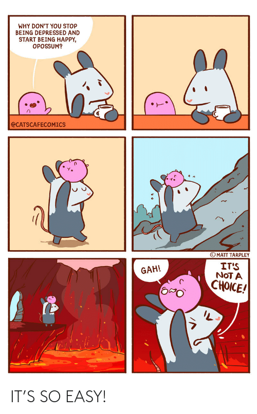 depressed: WHY DON'T YOU STOP  BEING DEPRESSED AND  START BEING HAPPY,  OPOSSUM?  @CATSCAFECOMICS  © MATT TARPLEY  IT'S  NOT A  CHOICE!  GAH! IT'S SO EASY!