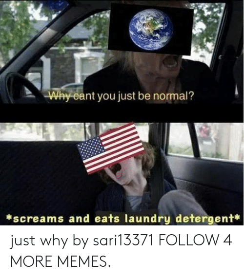 Eant: Why eant you just be normal?  screams and eats laundry detergent* just why by sari13371 FOLLOW 4 MORE MEMES.