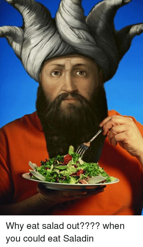 saladin: Why eat salad out???? when you could eat Saladin