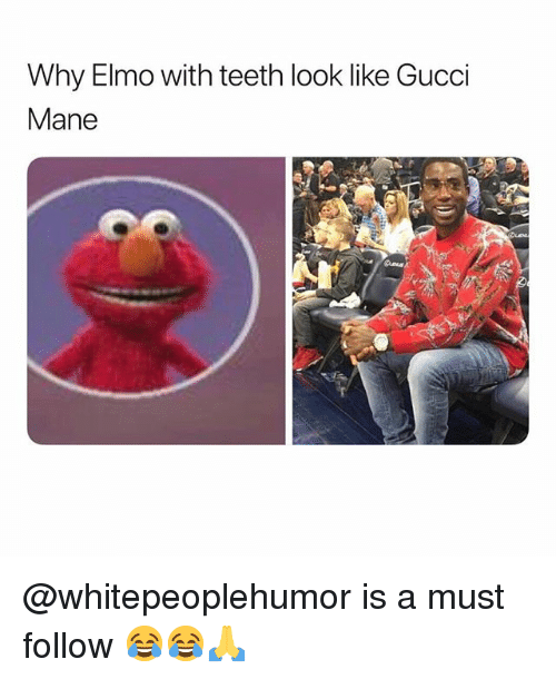 Gucci Mane: Why Elmo with teeth look like Gucci  Mane @whitepeoplehumor is a must follow 😂😂🙏