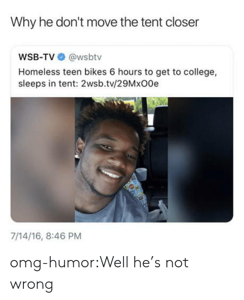 bikes: Why he don't move the tent closer  WSB-TV @wsbtv  Homeless teen bikes 6 hours to get to college,  sleeps in tent: 2wsb.tv/29MxO0e  7/14/16, 8:46 PM omg-humor:Well he's not wrong