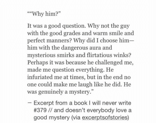 """flirtatious: """"""""Why him?""""  It was a good question. Why not the guy  with the good grades and warm smile and  perfect manners? Why did I choose him-  him with the dangerous aura and  mysterious smirks and flirtatious winks?  Perhaps it was because he challenged me,  made me question everything. He  infuriated me at times, but in the end no  one could make me laugh like he did. He  was genuinely a mystery.""""  25  Excerpt from a book I will never write  #379 // and doesn't everybody love a  good mystery (via excerptsofstories)"""
