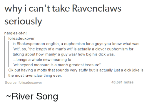 """Euphemism: why i can't take Ravenclaws  seriously  nargles-ofni  folieadeux over:  in Shakespearean english, a euphemism for a guys you-know-what was  wit so, the length of a man's wit is actually a clever euphemism for  talking about how manly' a guy was/ how big his dick was  brings a whole new meaning to  """"wit beyond measure is a man's greatest treasure""""  Ok but having a motto that sounds very stuffy but is actually just a dick joke is  the most ravenclaw thing ever  43,561 notes  Source: folie adeuxover ~River Song"""