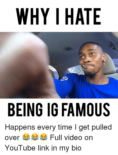 Memes, youtube.com, and Link: WHY I HATE  BEING IG FAMOUS Happens every time I get pulled over 😂😂😂 Full video on YouTube link in my bio