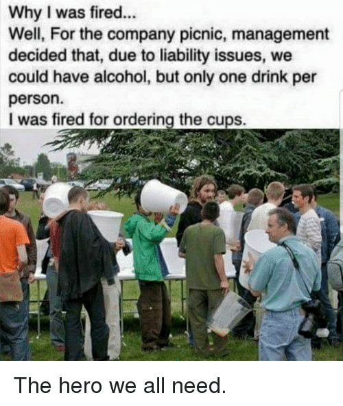Dank, Alcohol, and Only One: Why I was fired...  Well, For the company picnic, management  decided that, due to liability issues, we  could have alcohol, but only one drink per  person.  I was fired for ordering the cups. The hero we all need.