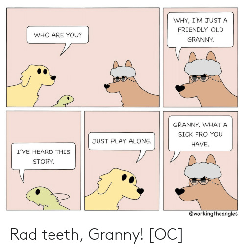 granny: WHY, I'M JUST A  FRIENDLY OLD  WHO ARE YOU?  GRANNY  GRANNY, WHAT A  SICK FRO YOU  JUST PLAY ALONG.  HAVE  I'VE HEARD THIS  STORY.  @workingtheangles Rad teeth, Granny! [OC]
