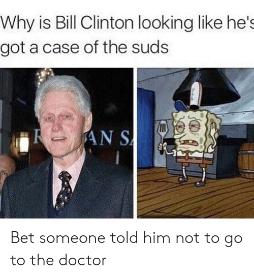 Bill Clinton, Doctor, and The Doctor: Why is Bill Clinton looking like he's  got a case of the suds  AN S Bet someone told him not to go to the doctor