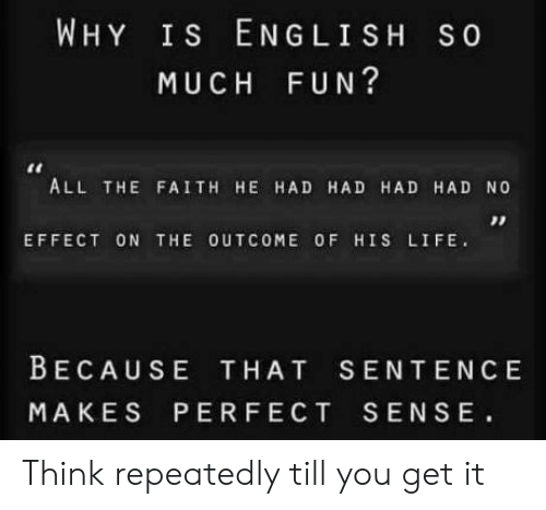Life, English, and Faith: WHY Is ENGLISH S0  MUCH FUN?  ALL THE FAITH HE HAD HAD HAD HAD NO  EFFECT ON THE OUTCOME OF HIS LIFE.  BECAUSE THAT SENTENCE  MAKES PERFECT SENSE Think repeatedly till you get it